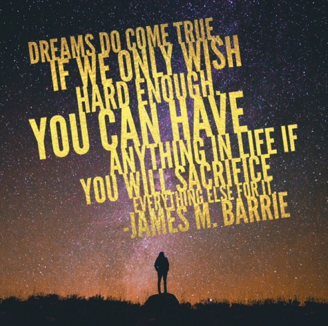 """""""Dreams do come true, if we only wish hard enough, You can have anything in life if you will sacrifice everything else for it."""" James M. Barrie"""