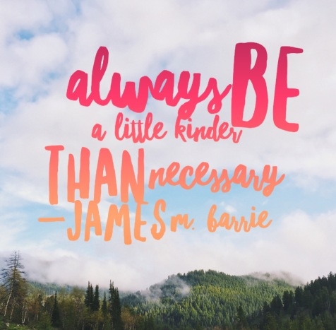 """Always be a little kinder than necessary."" James M. Barrie."