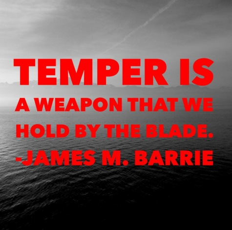 """Temper is a weapon that we hold by the blade."" James M. Barrie."